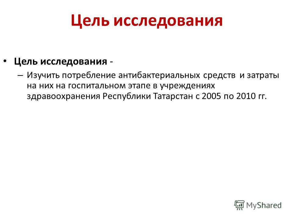 Цель исследования Цель исследования - – Изучить потребление антибактериальных средств и затраты на них на госпитальном этапе в учреждениях здравоохранения Республики Татарстан с 2005 по 2010 гг.