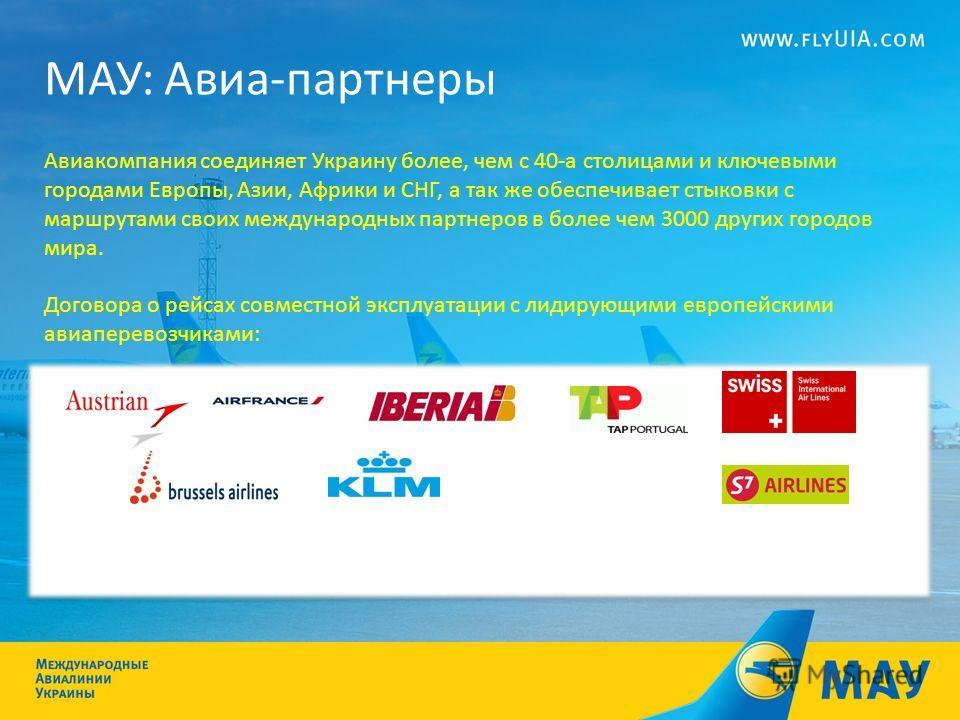 МАУ: Авиа-партнеры Авиакомпания соединяет Украину более, чем с 40-а столицами и ключевыми городами Европы, Азии, Африки и СНГ, а так же обеспечивает стыковки с маршрутами своих международных партнеров в более чем 3000 других городов мира. Договора о