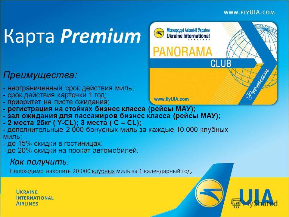 Карта Premium Преимущества: - неограниченный срок действия миль; - срок действия карточки 1 год; - приоритет на листе ожидания; - регистрация на стойках бизнес класса (рейсы МАУ); - зал ожидания для пассажиров бизнес класса (рейсы МАУ); - 2 места 25