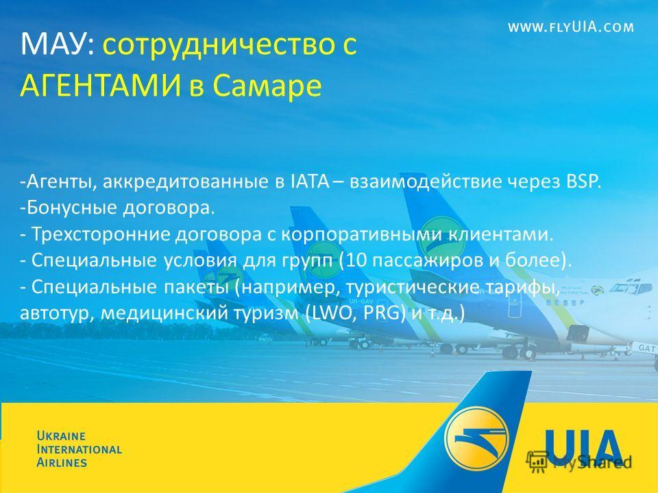 МАУ: сотрудничество с АГЕНТАМИ в Самаре -Агенты, аккредитованные в IATA – взаимодействие через BSP. -Бонусные договора. - Трехсторонние договора с корпоративными клиентами. - Специальные условия для групп (10 пассажиров и более). - Специальные пакеты