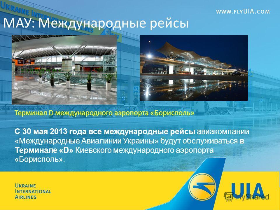 Терминал D международного аэропорта «Борисполь» С 30 мая 2013 года все международные рейсы авиакомпании «Международные Авиалинии Украины» будут обслуживаться в Терминале «D» Киевского международного аэропорта «Борисполь». МАУ: Международные рейсы