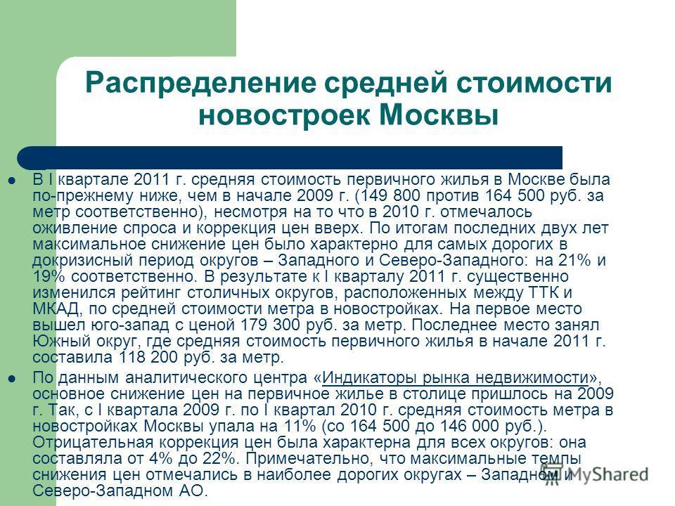 Распределение средней стоимости новостроек Москвы В I квартале 2011 г. средняя стоимость первичного жилья в Москве была по-прежнему ниже, чем в начале 2009 г. (149 800 против 164 500 руб. за метр соответственно), несмотря на то что в 2010 г. отмечало