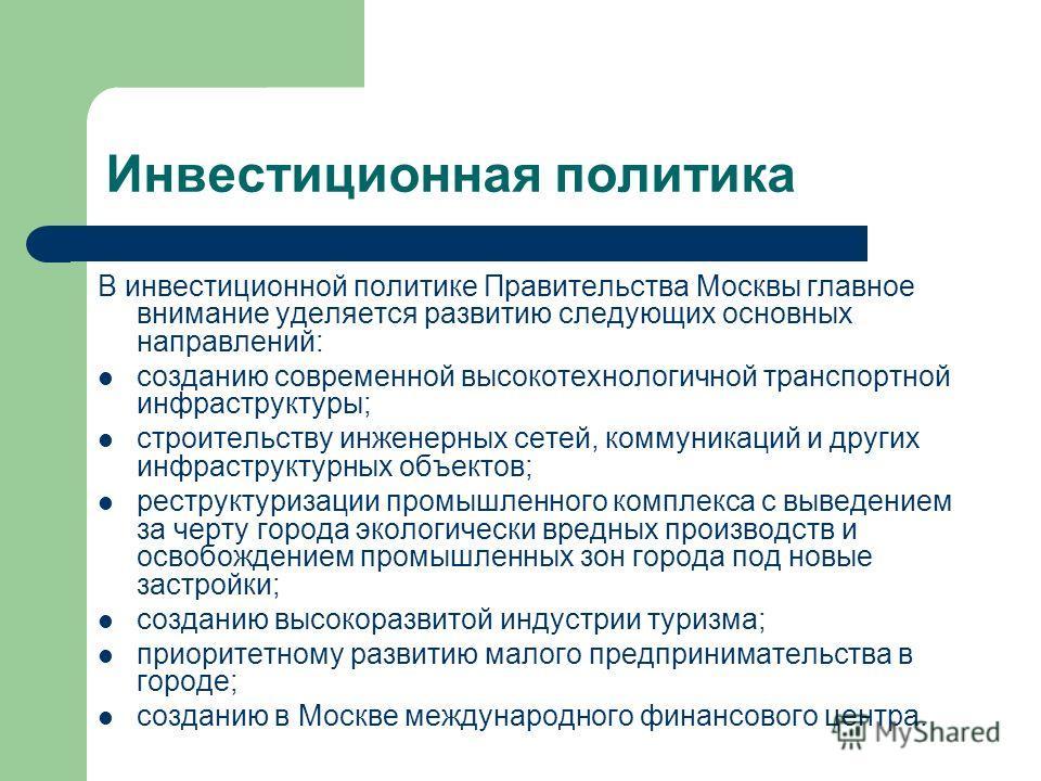 Инвестиционная политика В инвестиционной политике Правительства Москвы главное внимание уделяется развитию следующих основных направлений: созданию современной высокотехнологичной транспортной инфраструктуры; строительству инженерных сетей, коммуника