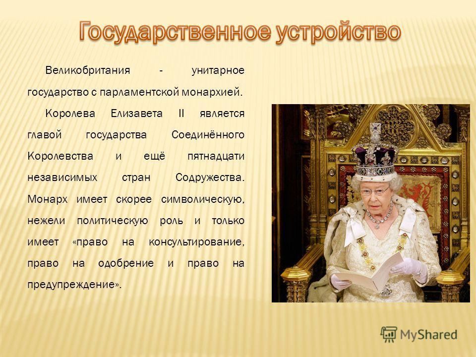Великобритания - унитарное государство с парламентской монархией. Королева Елизавета II является главой государства Соединённого Королевства и ещё пятнадцати независимых стран Содружества. Монарх имеет скорее символическую, нежели политическую роль и
