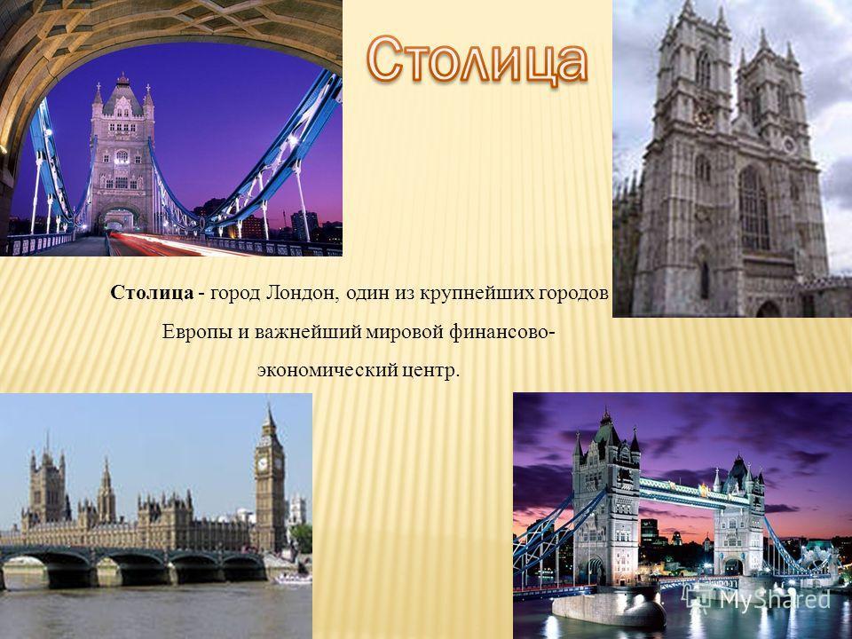 Столица - город Лондон, один из крупнейших городов Европы и важнейший мировой финансово- экономический центр.