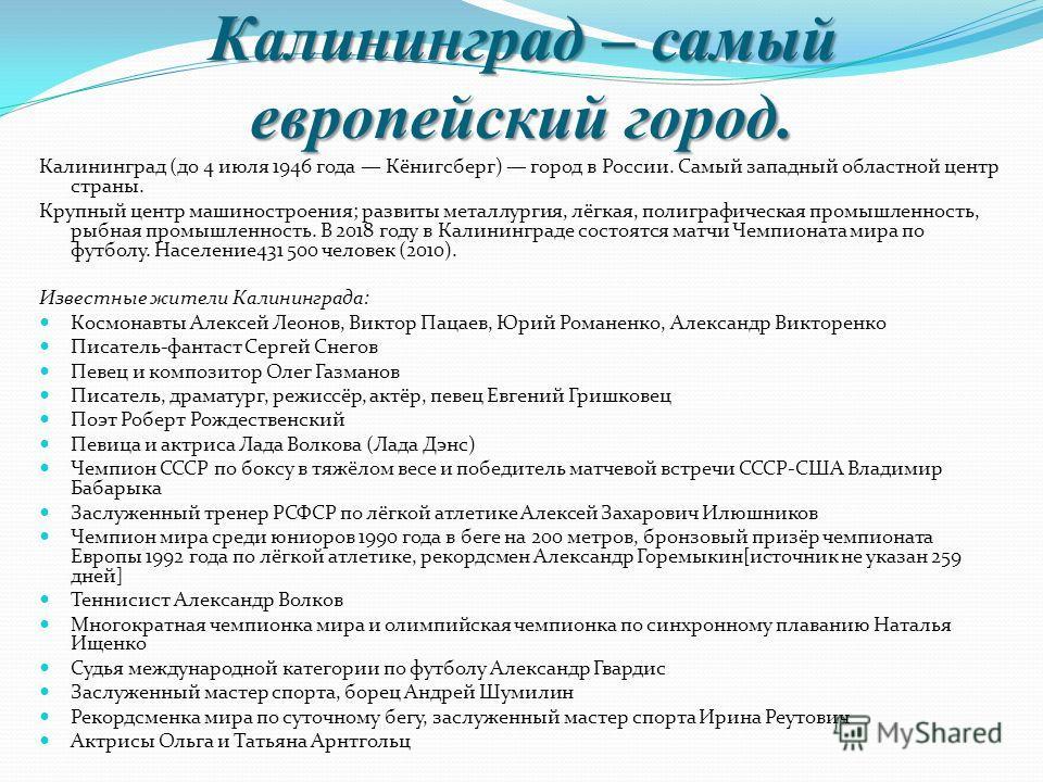 Калининград – самый европейский город. Калининград (до 4 июля 1946 года Кёнигсберг) город в России. Самый западный областной центр страны. Крупный центр машиностроения; развиты металлургия, лёгкая, полиграфическая промышленность, рыбная промышленност