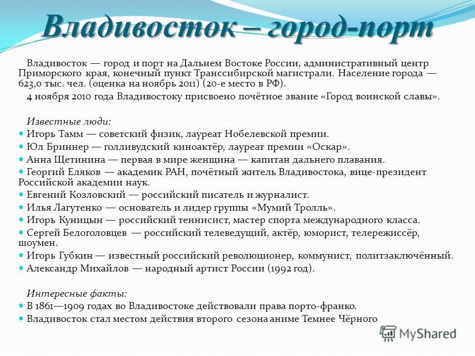 Владивосток – город-порт Владивосток город и порт на Дальнем Востоке России, административный центр Приморского края, конечный пункт Транссибирской магистрали. Население города 623,0 тыс. чел. (оценка на ноябрь 2011) (20-е место в РФ). 4 ноября 2010