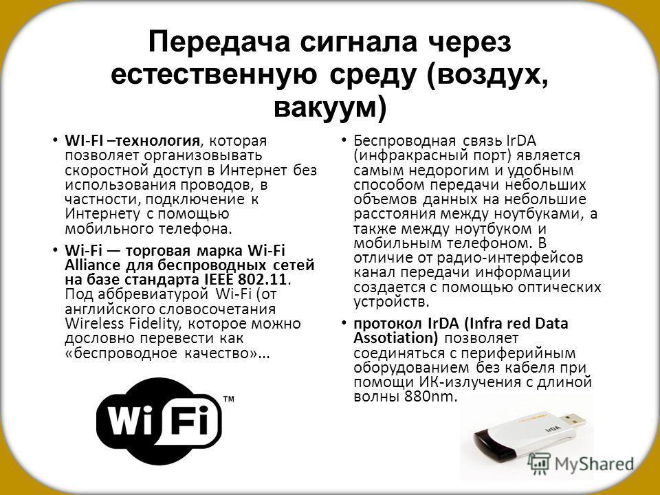 Передача сигнала через естественную среду (воздух, вакуум) WI-FI –технология, которая позволяет организовывать скоростной доступ в Интернет без использования проводов, в частности, подключение к Интернету с помощью мобильного телефона. Wi-Fi торговая