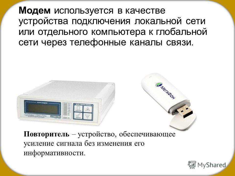 Модем используется в качестве устройства подключения локальной сети или отдельного компьютера к глобальной сети через телефонные каналы связи. Повторитель – устройство, обеспечивающее усиление сигнала без изменения его информативности.