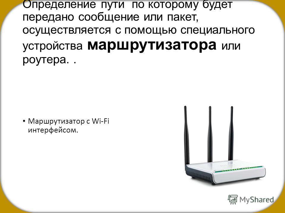 Определение пути по которому будет передано сообщение или пакет, осуществляется с помощью специального устройства маршрутизатора или роутера.. Маршрутизатор с Wi-Fi интерфейсом.