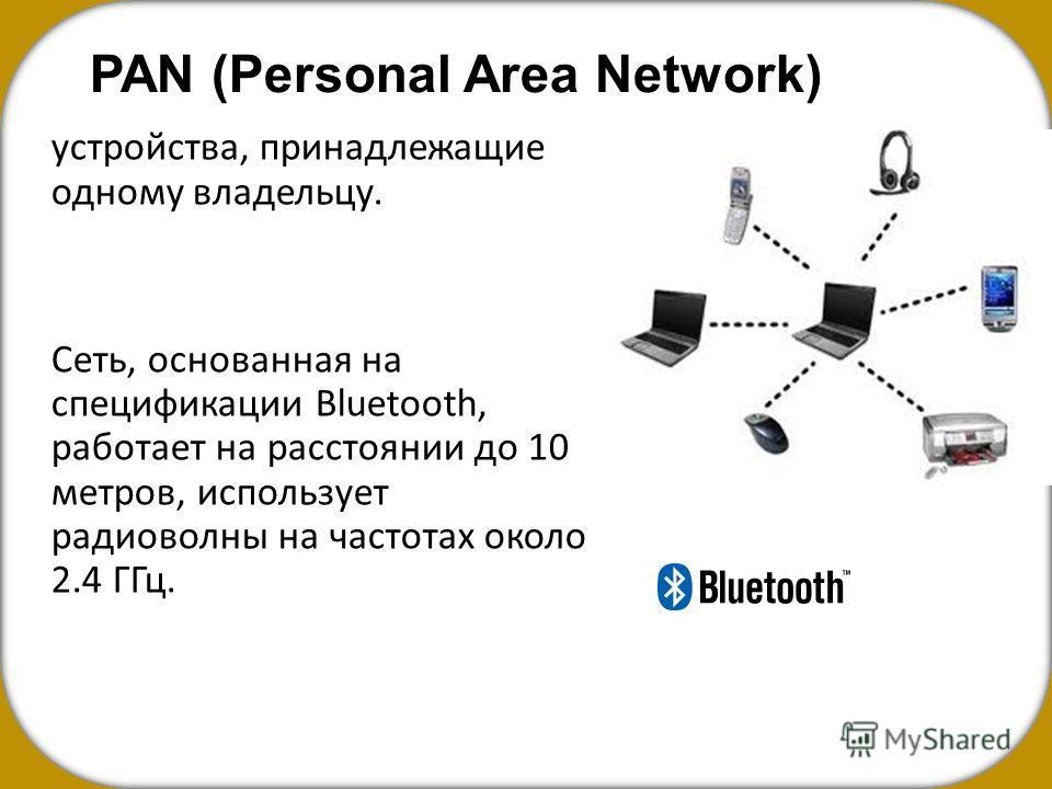 PAN (Personal Area Network) устройства, принадлежащие одному владельцу. Сеть, основанная на спецификации Bluetooth, работает на расстоянии до 10 метров, использует радиоволны на частотах около 2.4 ГГц.