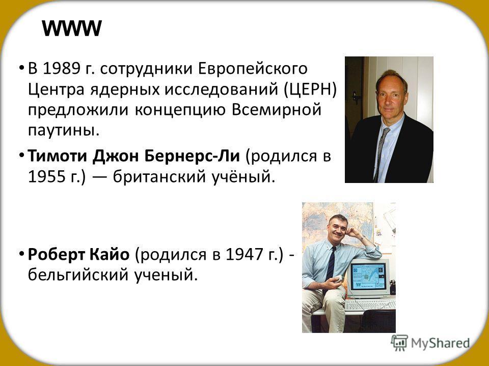 WWW В 1989 г. сотрудники Европейского Центра ядерных исследований (ЦЕРН) предложили концепцию Всемирной паутины. Тимоти Джон Бернерс-Ли (родился в 1955 г.) британский учёный. Роберт Кайо (родился в 1947 г.) - бельгийский ученый.