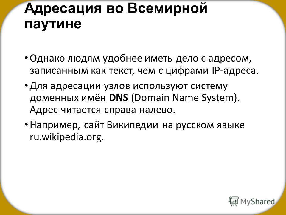 Адресация во Всемирной паутине Однако людям удобнее иметь дело с адресом, записанным как текст, чем с цифрами IP-адреса. Для адресации узлов используют систему доменных имён DNS (Domain Name System). Адрес читается справа налево. Например, сайт Викип