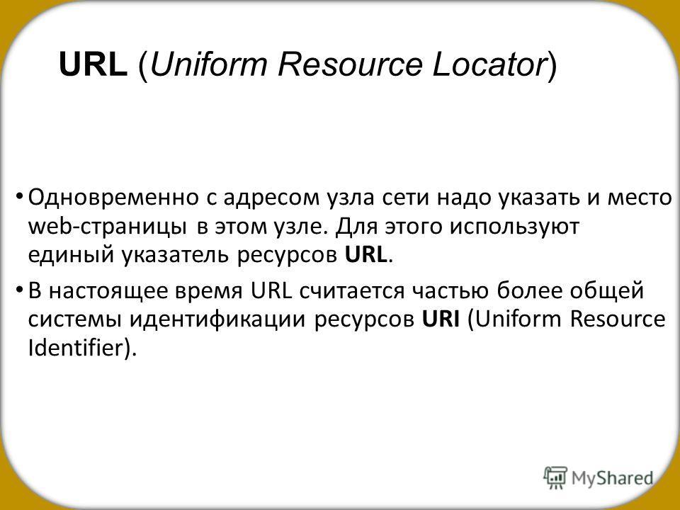 URL (Uniform Resource Locator) Одновременно с адресом узла сети надо указать и место web-страницы в этом узле. Для этого используют единый указатель ресурсов URL. В настоящее время URL считается частью более общей системы идентификации ресурсов URI (