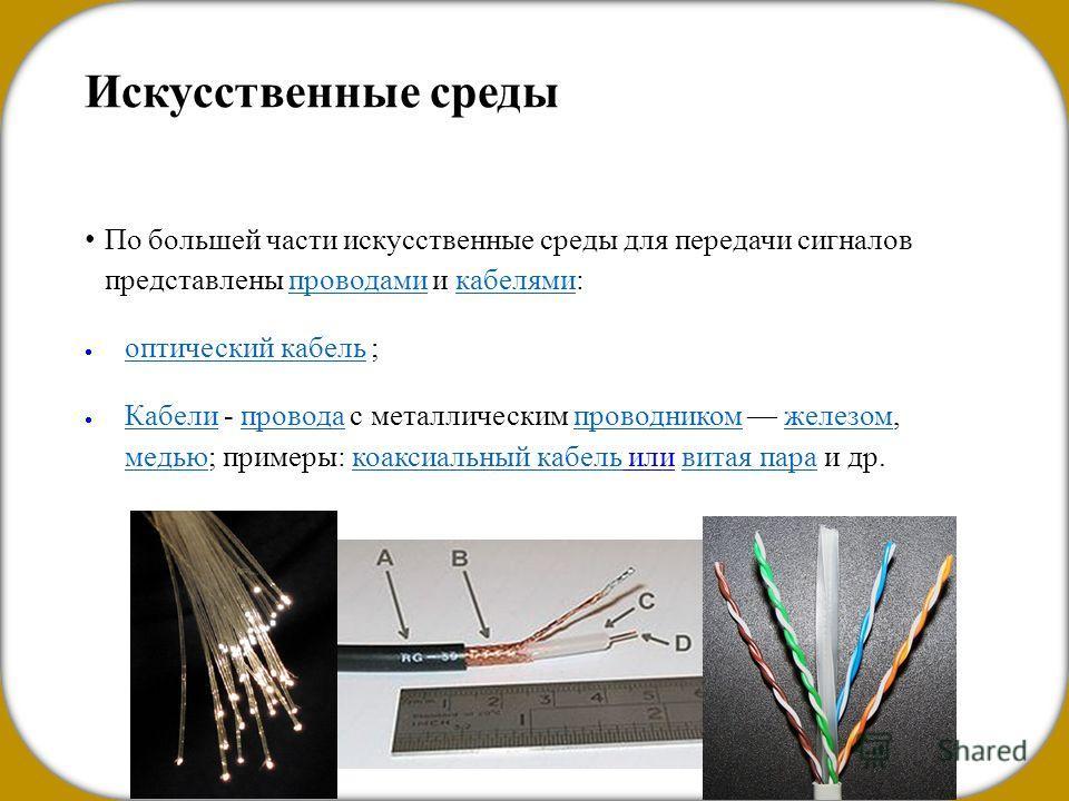 Искусственные среды По большей части искусственные среды для передачи сигналов представлены проводами и кабелями:проводами кабелями оптический кабель ; оптический кабель Кабели - провода с металлическим проводником железом, медью; примеры: коаксиальн