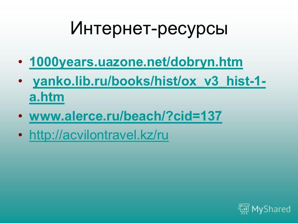 Интернет-ресурсы 1000years.uazone.net/dobryn.htm yanko.lib.ru/books/hist/ox_v3_hist-1- a.htmyanko.lib.ru/books/hist/ox_v3_hist-1- a.htm www.alerce.ru/beach/?cid=137 http://acvilontravel.kz/ru