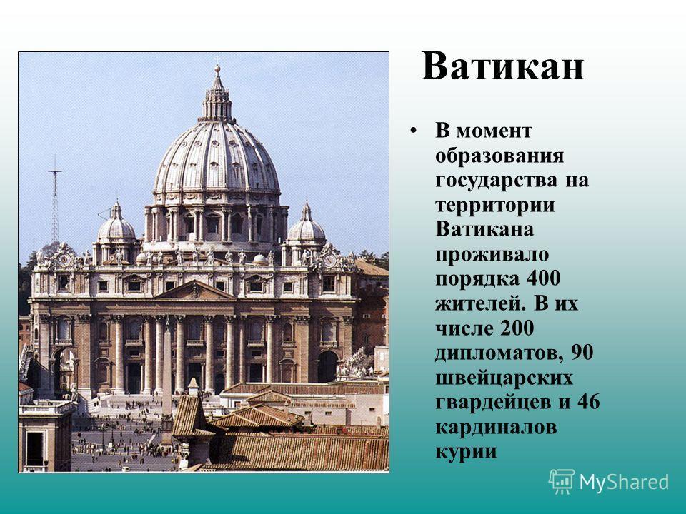 Ватикан В момент образования государства на территории Ватикана проживало порядка 400 жителей. В их числе 200 дипломатов, 90 швейцарских гвардейцев и 46 кардиналов курии