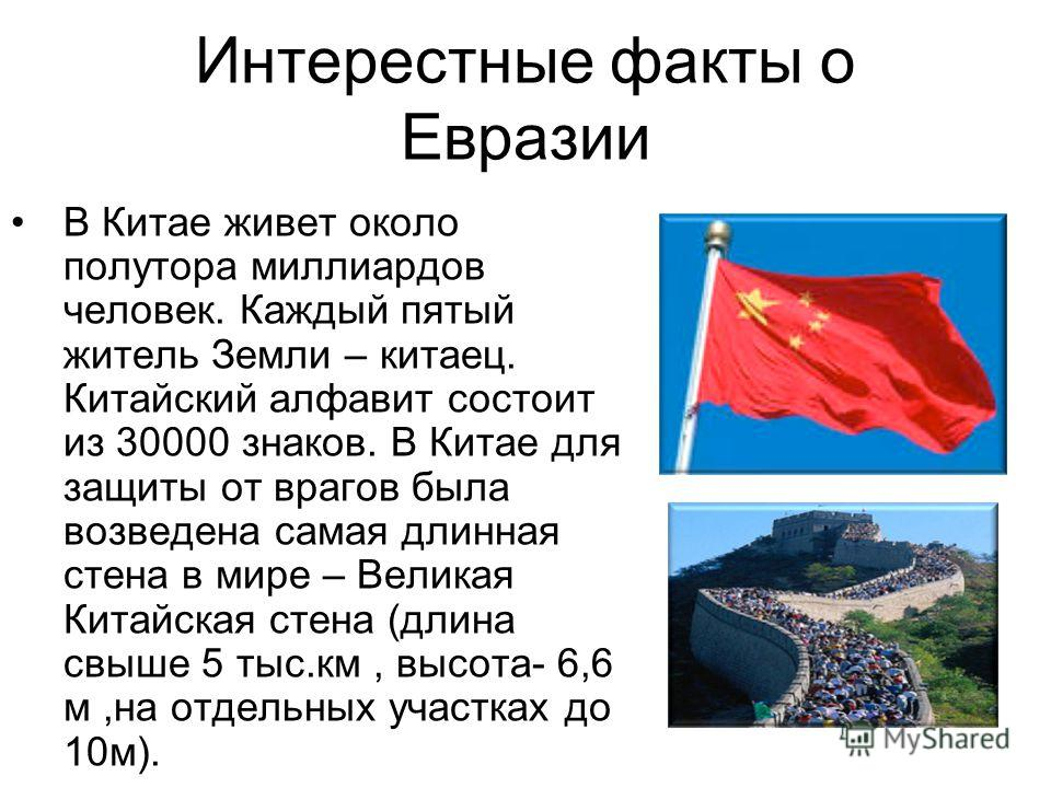 Интерестные факты о Евразии В Китае живет около полутора миллиардов человек. Каждый пятый житель Земли – китаец. Китайский алфавит состоит из 30000 знаков. В Китае для защиты от врагов была возведена самая длинная стена в мире – Великая Китайская сте