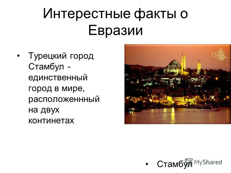 Интерестные факты о Евразии Турецкий город Стамбул - единственный город в мире, расположенный на двух континентах Стамбул
