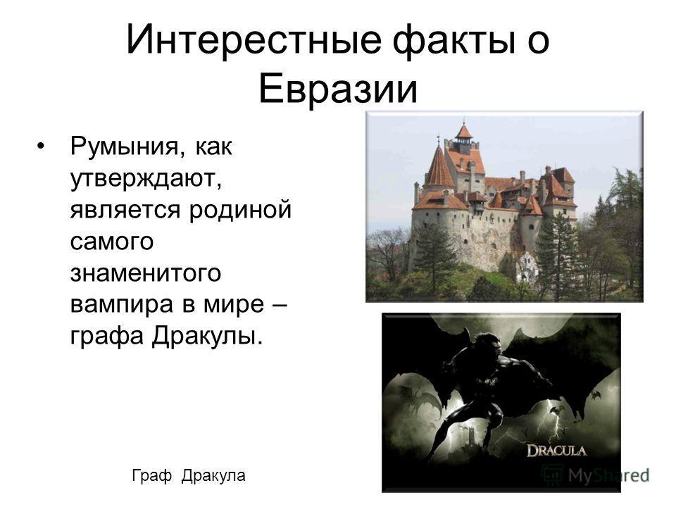 Интерестные факты о Евразии Румыния, как утверждают, является родиной самого знаменитого вампира в мире – графа Дракулы. Замок графа Дракулы Граф Дракула