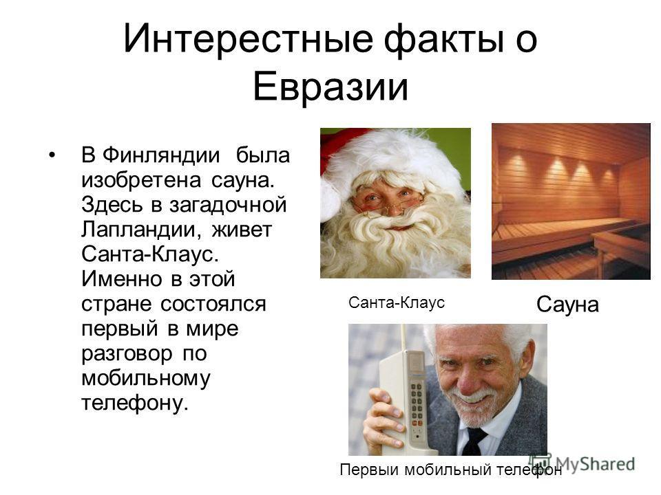 Интерестные факты о Евразии В Финляндии была изобретена сауна. Здесь в загадочной Лапландии, живет Санта-Клаус. Именно в этой стране состоялся первый в мире разговор по мобильному телефону. Сауна Первыи мобильный телефон Санта-Клаус
