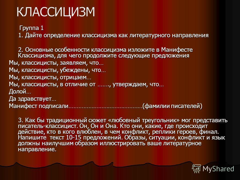 Группа 1 Группа 1 1. Дайте определение классицизма как литературного направления 1. Дайте определение классицизма как литературного направления 2. Основные особенности классицизма изложите в Манифесте Классицизма, для чего продолжите следующие предло