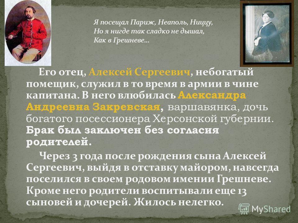 Его отец, Алексей Сергеевич, небогатый помещик, служил в то время в армии в чине капитана. В него влюбилась Александра Андреевна Закревская, варшавянка, дочь богатого посессионера Херсонской губернии. Брак был заключен без согласия родителей. Через 3