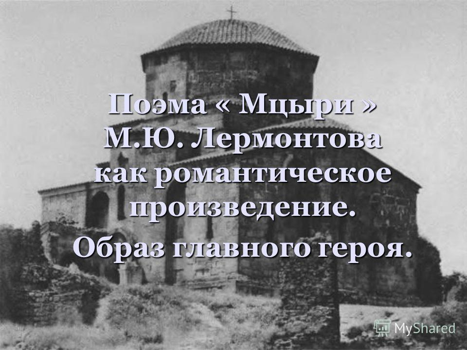 Поэма « Мцыри » М.Ю. Лермонтова как романтическoe произведение. Образ главного героя.