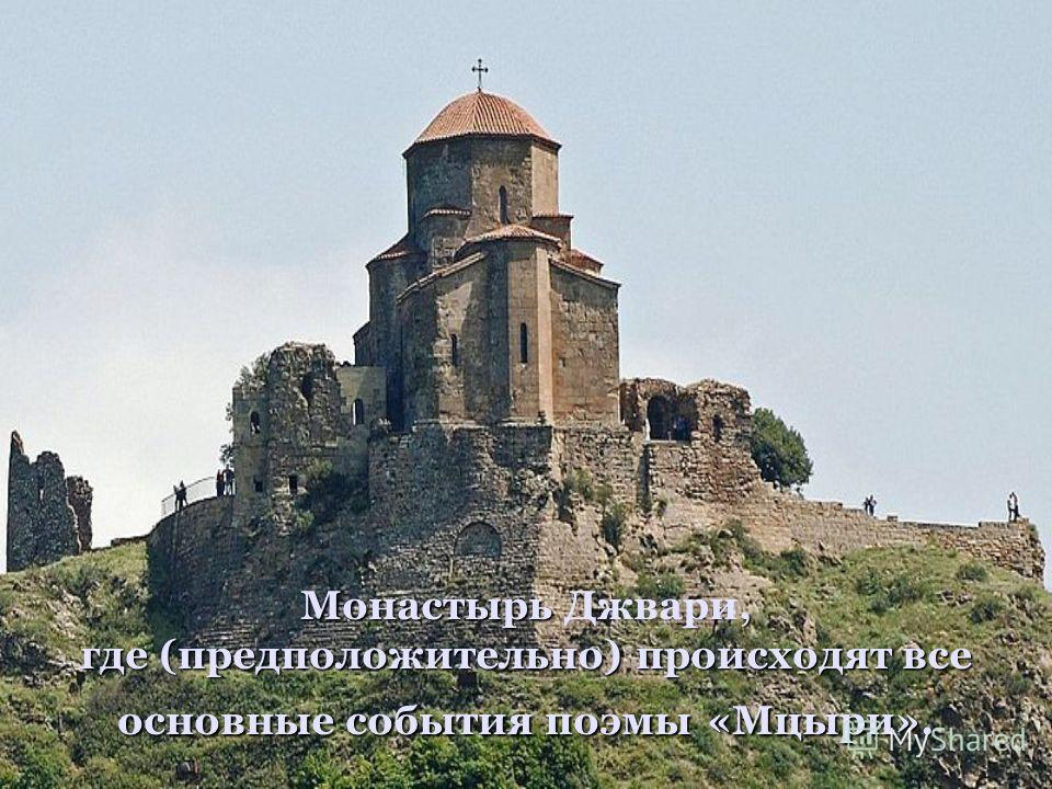 Монастырь, где (предположительно) происходят все основные события поэмы «Мцыри». Монастырь Джвари, где (предположительно) происходят все основные события поэмы «Мцыри».