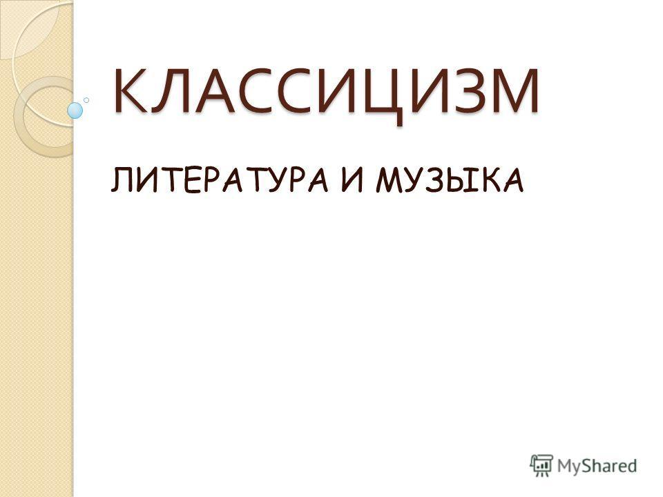 КЛАССИЦИЗМ ЛИТЕРАТУРА И МУЗЫКА