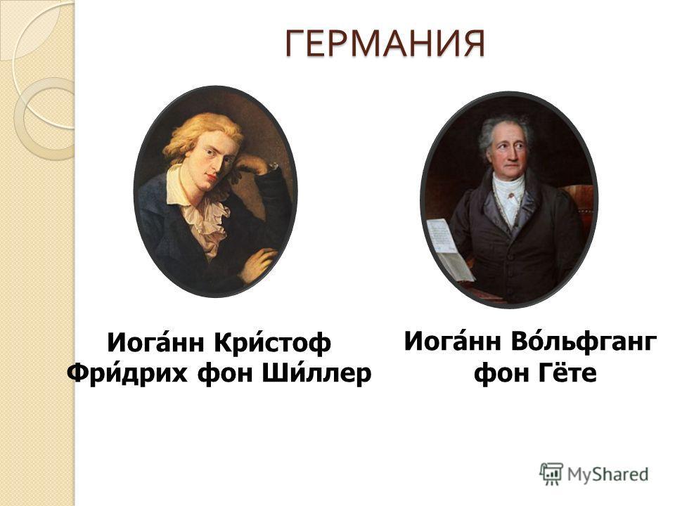 ГЕРМАНИЯ Иоганн Вольфганг фон Гёте Иоганн Кристоф Фридрих фон Шиллер