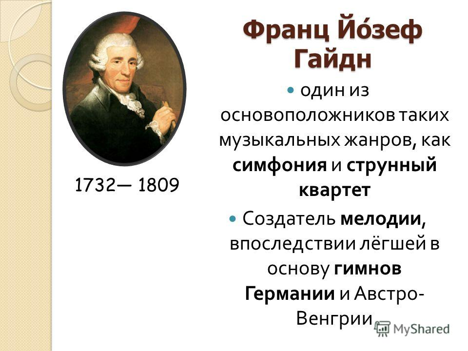 Франц Йозеф Гайдн один из основоположников таких музыкальных жанров, как симфония и струнный квартет Создатель мелодии, впоследствии лёгшей в основу гимнов Германии и Австро - Венгрии 1732 1809