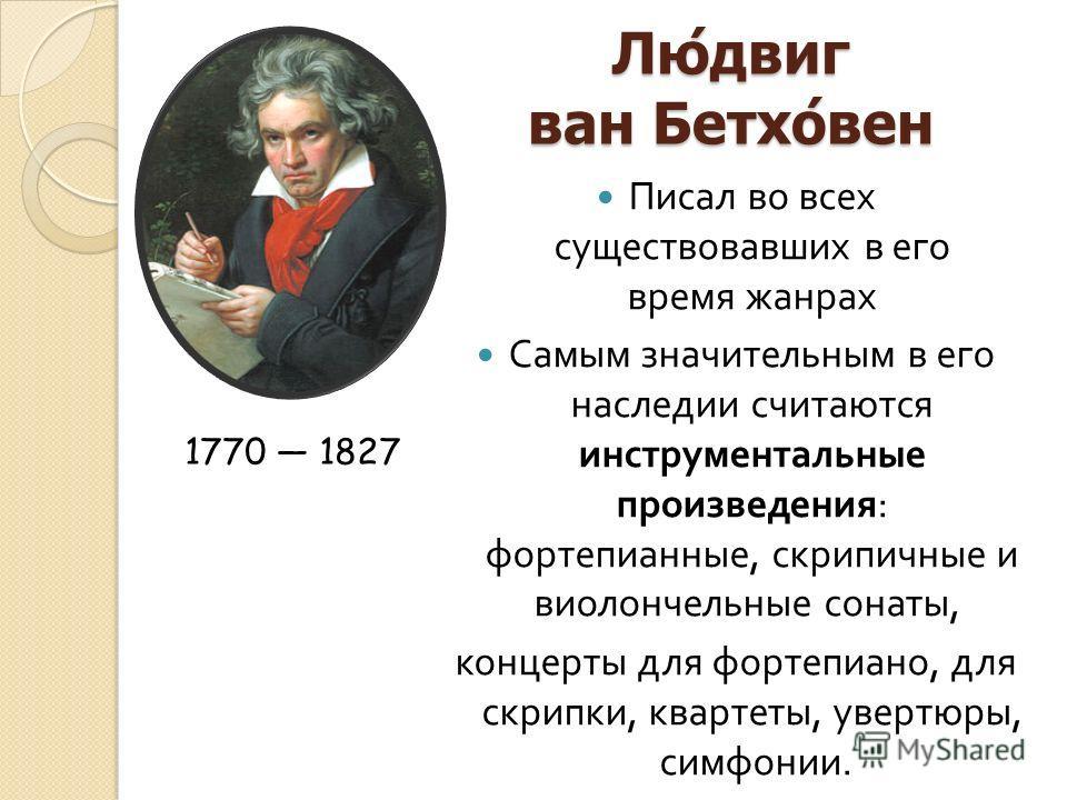 Людвиг ван Бетховен Писал во всех существовавших в его время жанрах Самым значительным в его наследии считаются инструментальные произведения : фортепианные, скрипичные и виолончельные сонаты, концерты для фортепиано, для скрипки, квартеты, увертюры,