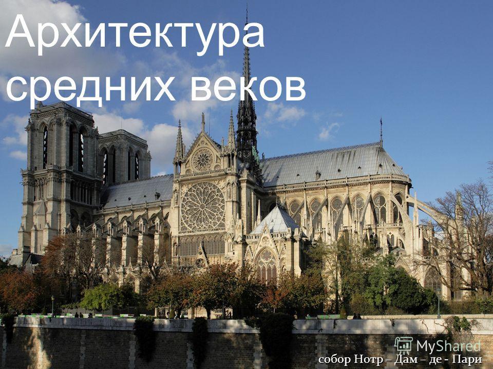 Архитектура средних веков собор Нотр – Дам – де - Пари
