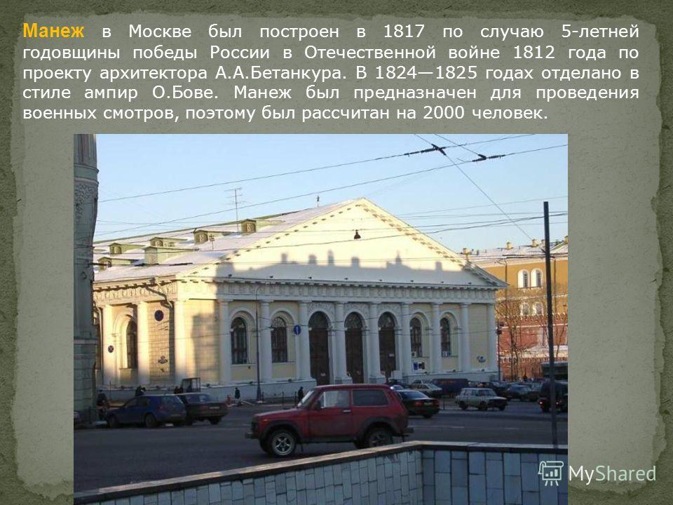 Манеж в Москве был построен в 1817 по случаю 5-летней годовщины победы России в Отечественной войне 1812 года по проекту архитектора А.А.Бетанкура. В 18241825 годах отделано в стиле ампир О.Бове. Манеж был предназначен для проведения военных смотров,