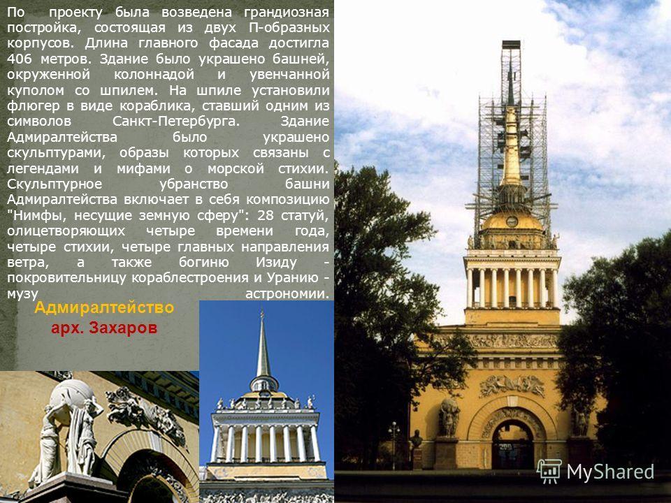 Адмиралтейство арх. Захаров По проекту была возведена грандиозная постройка, состоящая из двух П-образных корпусов. Длина главного фасада достигла 406 метров. Здание было украшено башней, окруженной колоннадой и увенчанной куполом со шпилем. На шпиле