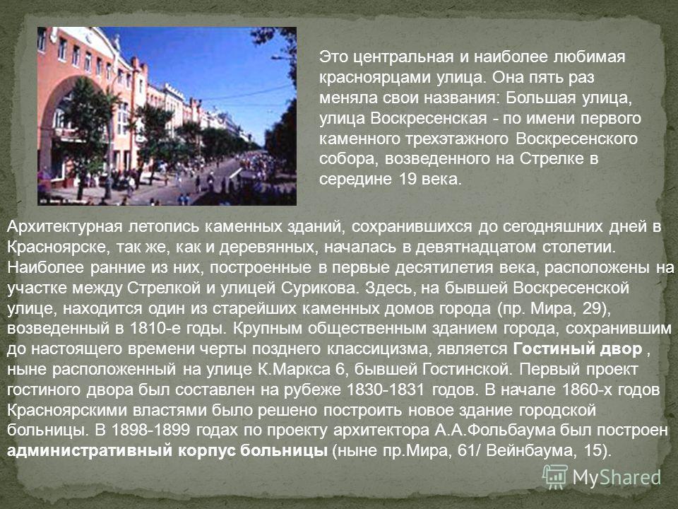 Это центральная и наиболее любимая красноярцами улица. Она пять раз меняла свои названия: Большая улица, улица Воскресенская - по имени первого каменного трехэтажного Воскресенского собора, возведенного на Стрелке в середине 19 века. Архитектурная ле