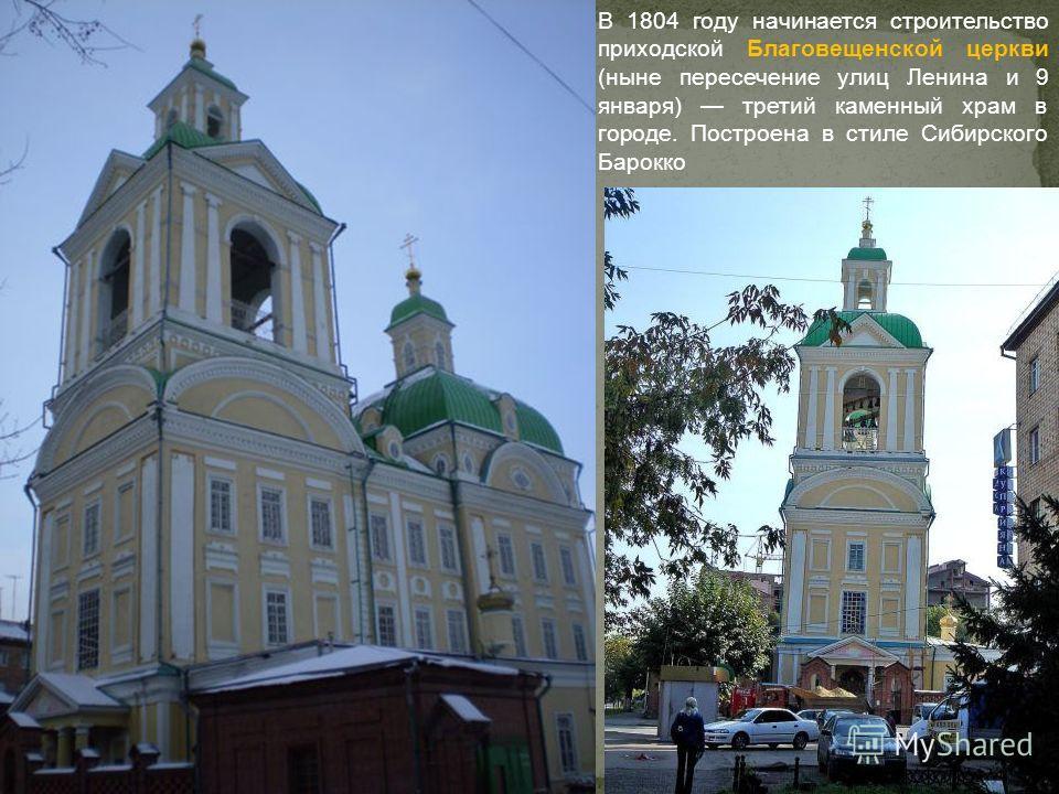 В 1804 году начинается строительство приходской Благовещенской церкви (ныне пересечение улиц Ленина и 9 января) третий каменный храм в городе. Построена в стиле Сибирского Барокко
