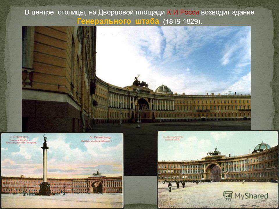В центре столицы, на Дворцовой площади К.И.Росси возводит здание Генерального штаба (1819-1829).