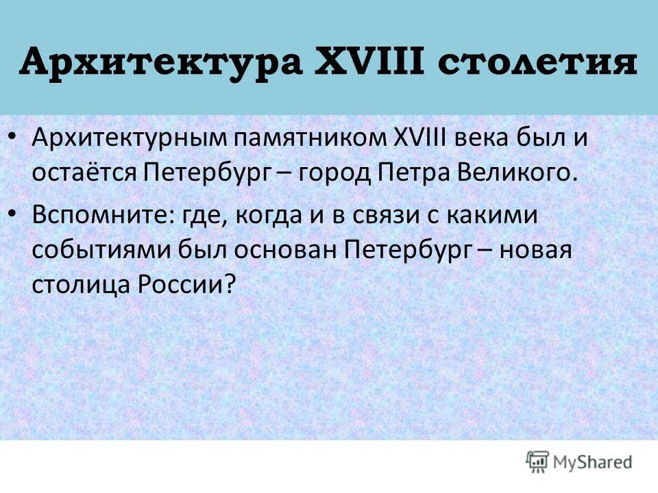 Архитектура XVIII столетия Архитектурным памятником XVIII века был и остаётся Петербург – город Петра Великого. Вспомните: где, когда и в связи с какими событиями был основан Петербург – новая столица России?