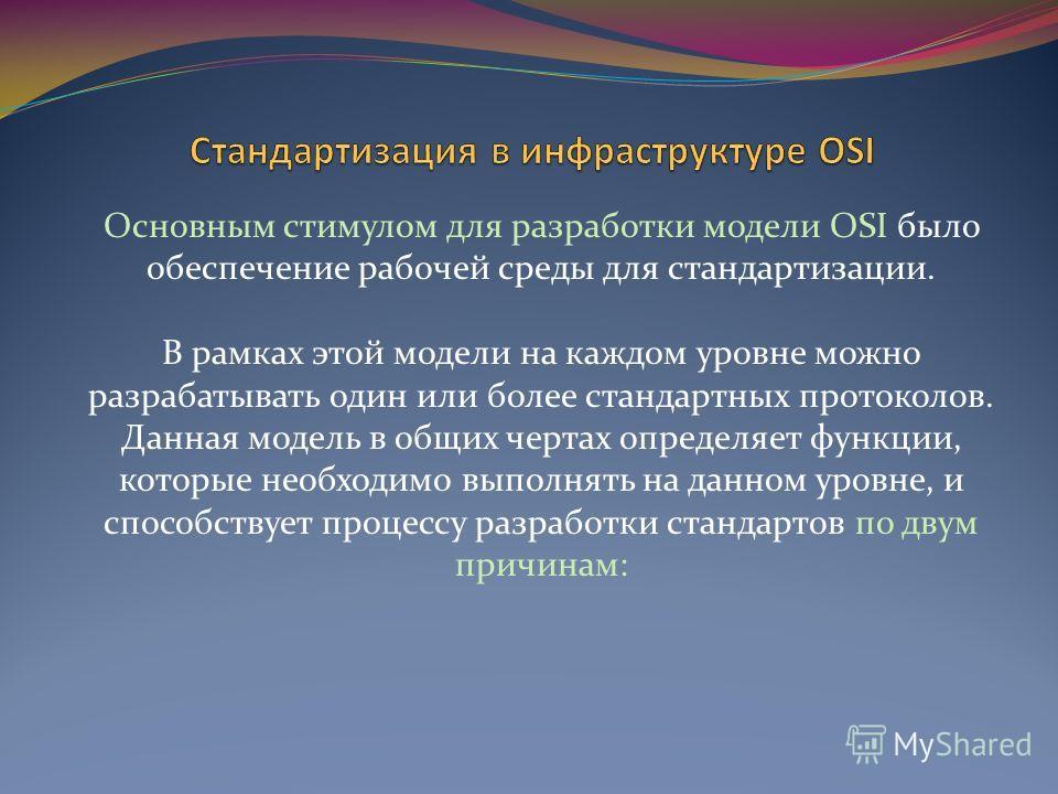 Основным стимулом для разработки модели OSI было обеспечение рабочей среды для стандартизации. В рамках этой модели на каждом уровне можно разрабатывать один или более стандартных протоколов. Данная модель в общих чертах определяет функции, которые н