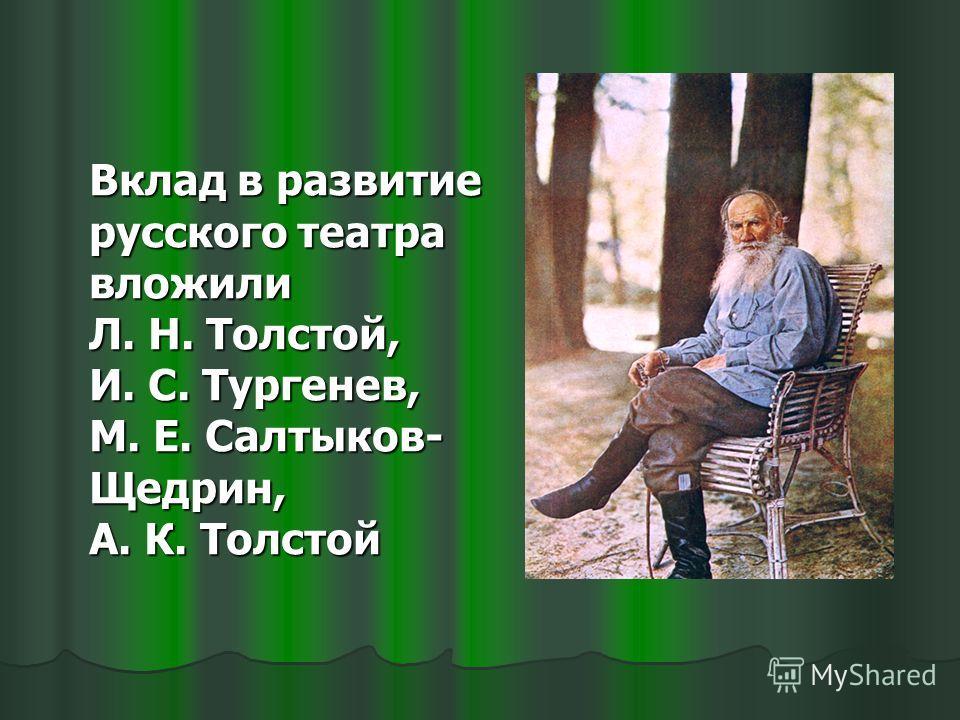 Вклад в развитие русского театра вложили Л. Н. Толстой, И. С. Тургенев, М. Е. Салтыков- Щедрин, А. К. Толстой