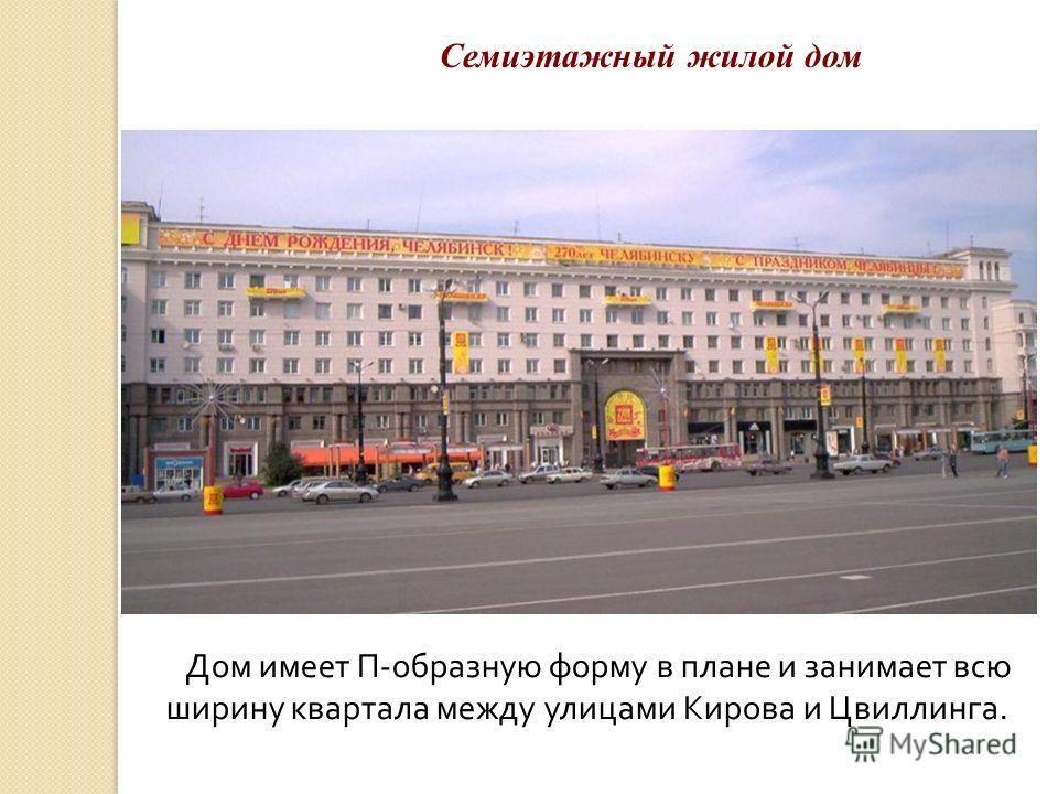 Дом имеет П-образную форму в плане и занимает всю ширину квартала между улицами Кирова и Цвиллинга. Семиэтажный жилой дом