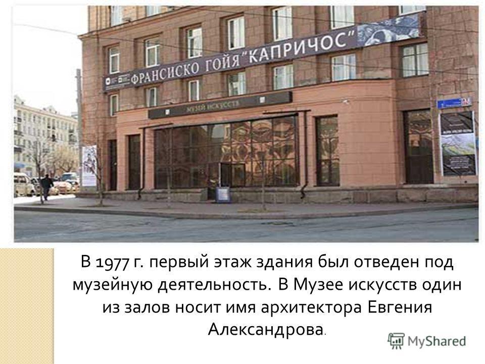 В 1977 г. первый этаж здания был отведен под музейную деятельность. В Музее искусств один из залов носит имя архитектора Евгения Александрова.