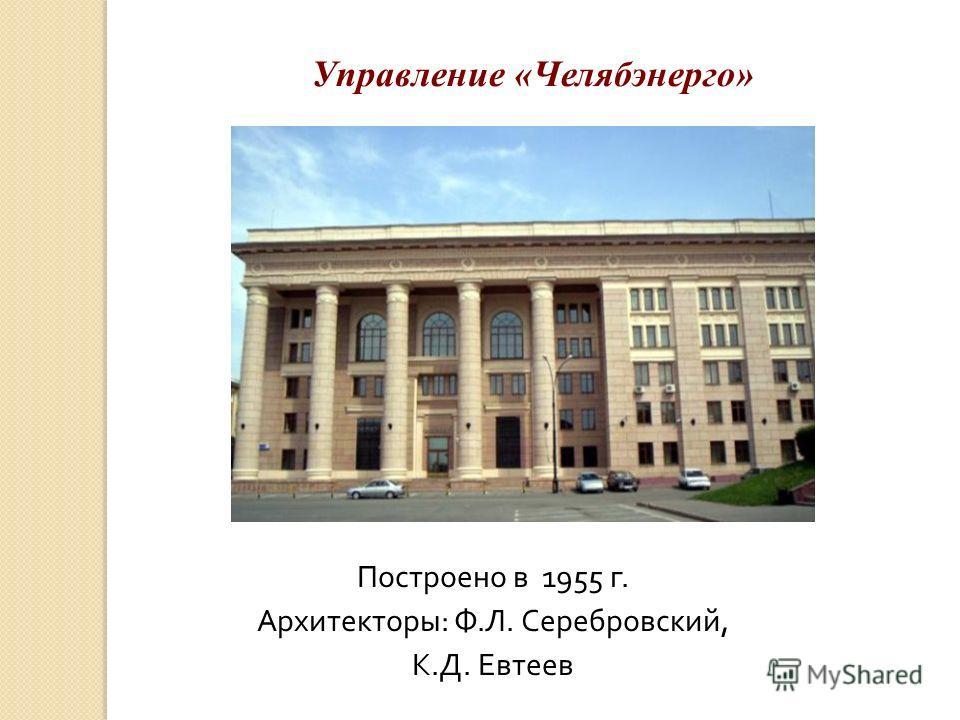 Управление «Челябэнерго» Построено в 1955 г. Архитекторы: Ф.Л. Серебровский, К.Д. Евтеев