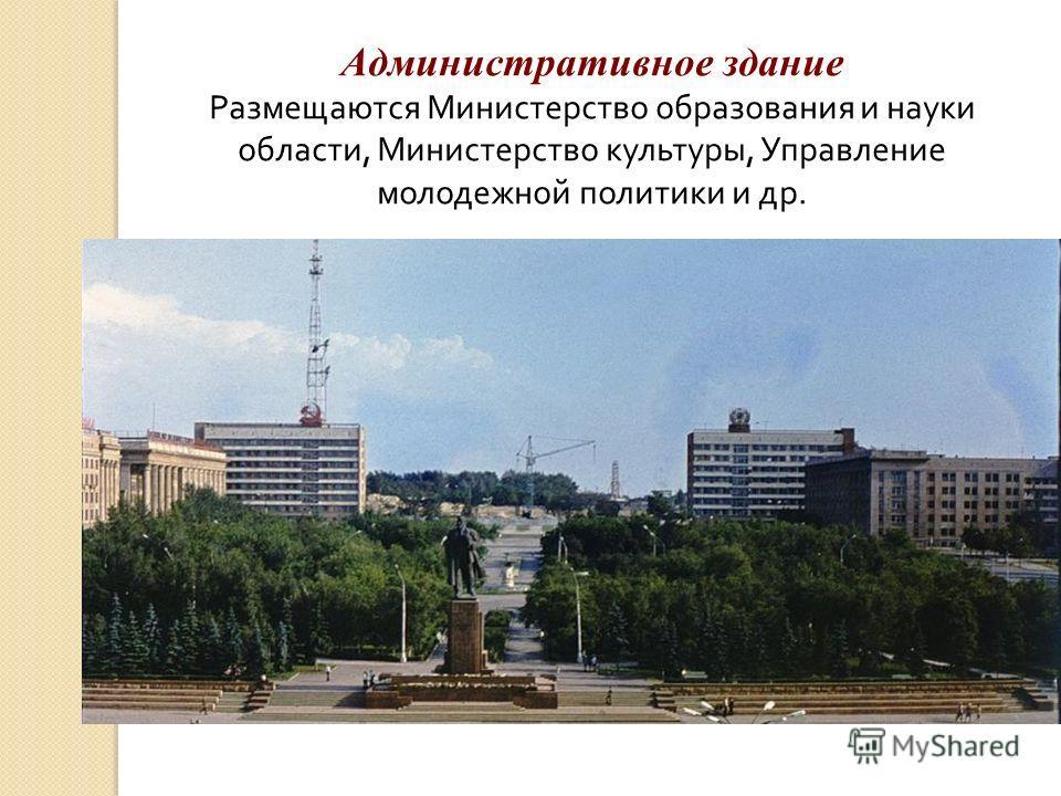 Административное здание Размещаются Министерство образования и науки области, Министерство культуры, Управление молодежной политики и др.