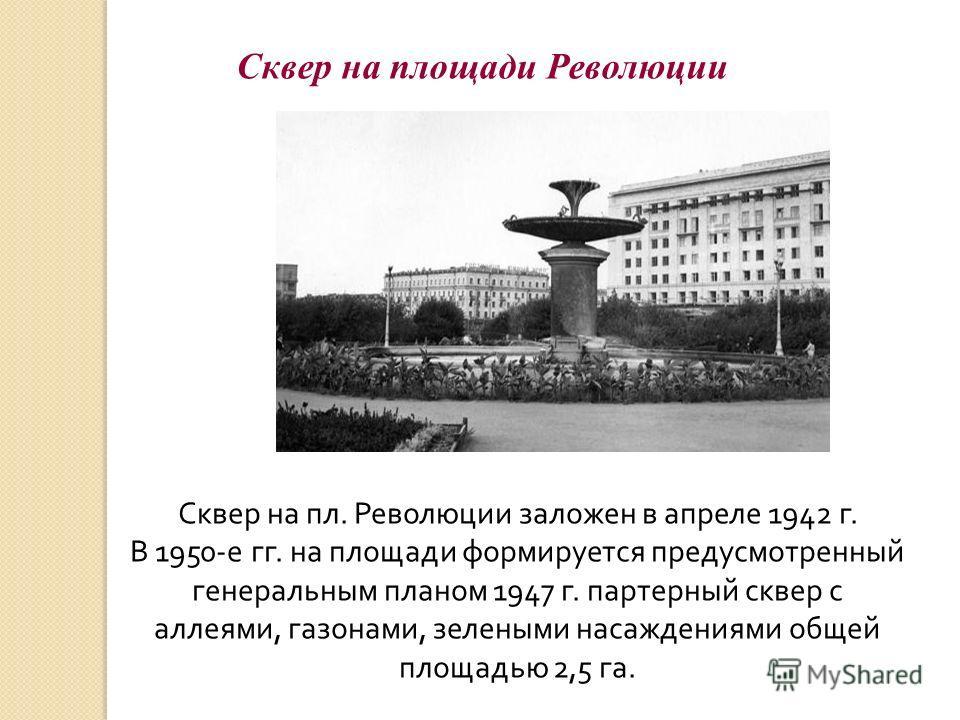 Сквер на площади Революции Сквер на пл. Революции заложен в апреле 1942 г. В 1950-е гг. на площади формируется предусмотренный генеральным планом 1947 г. партерный сквер с аллеями, газонами, зелеными насаждениями общей площадью 2,5 га.
