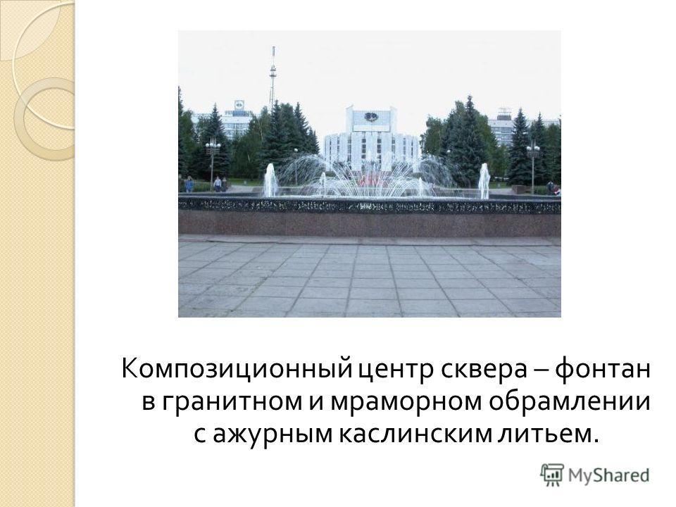 Композиционный центр сквера – фонтан в гранитном и мраморном обрамлении с ажурным каслинским литьем.
