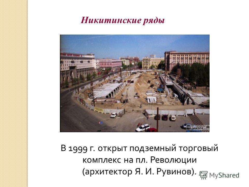 Никитинские ряды В 1999 г. открыт подземный торговый комплекс на пл. Революции (архитектор Я. И. Рувинов).