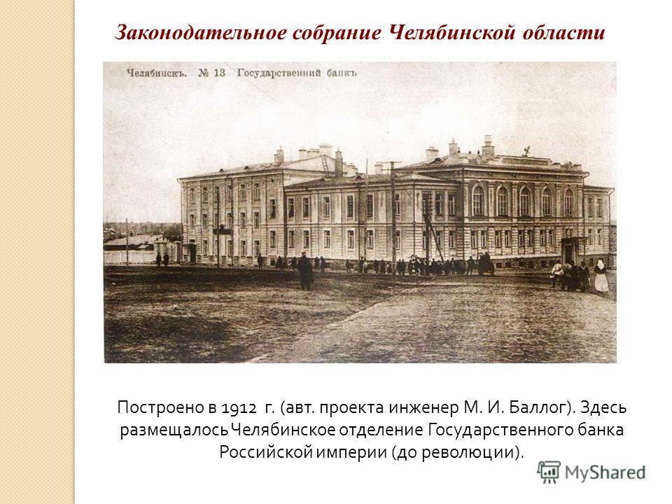 Построено в 1912 г. (авт. проекта инженер М. И. Баллог). Здесь размещалось Челябинское отделение Государственного банка Российской империи (до революции). Законодательное собрание Челябинской области